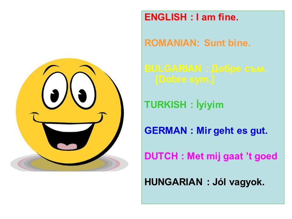 ENGLISH : I am fine. ROMANIAN: Sunt bine. BULGARIAN : Добре съм. [Dobre sym.] TURKISH : İyiyim. GERMAN : Mir geht es gut.